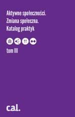 Aktywne społeczności. Zmiana społeczna. Katalog praktyk, tom III